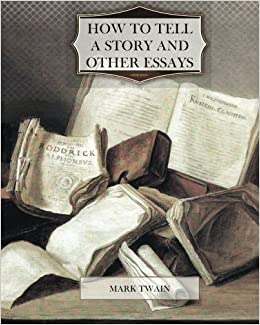 how to tell a story and other essays mark twain  how to tell a story and other essays mark twain 9781463698645 com books