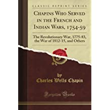 Chapins Who Served in the French and Indian Wars, 1754-59: The Revolutionary War, 1775-83, the War of 1812-15, and Others (Classic Reprint)