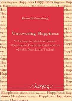 Book Uncovering Happiness: A Challenge to Education Systems - illustrated by Contextual Considerations of Public Schooling in Thailand by Suthamphong Hanna (2014-05-29)