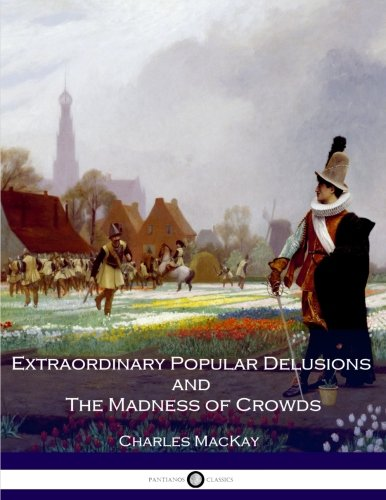 Extraordinary Popular Delusions and The Madness of Crowds: All Volumes - Complete and Unabridged (Extraordinary Delusions And The Madness Of Crowds)
