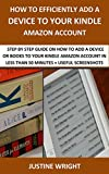 HOW TO EFFICIENTLY ADD A DEVICE TO YOUR KINDLE AMAZON ACCOUNT: STEP BY STEP GUIDE ON HOW TO ADD A DEVICE OR BOOKS TO YOUR KINDLE AMAZON ACCOUNT IN LESS THAN 50 MINUTES + USEFUL SCREENSHOTS