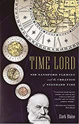 Time Lord: Sir Sandford Fleming and the Creation of Standard Time