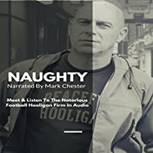 Naughty: The Story of a Football Hooligan Gang Audiobook by Mark Chester Narrated by Mark Chester
