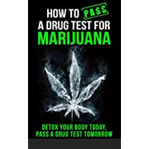 How to Pass a Drug Test for Marijuana: Detox Your Body Today, Pass a Drug Test Tomorrow (How to pass a drug test, marijuana,THC, Smoking, Dilution, Detox, Cannabis, Weed, Pot, self-help)