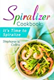 Spiralizer Cookbook: It's Time to Spiralize: Includes Low Carb Vegetable Noodle Recipes for Weight Loss and Healthy Eating