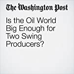 Is the Oil World Big Enough for Two Swing Producers? | Steven Mufson