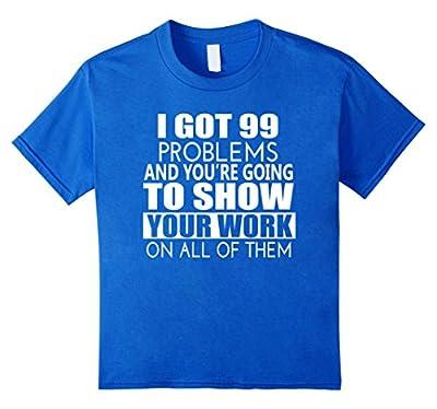 I Got 99 Problems Show Your Work Funny Math Teacher T-Shirt