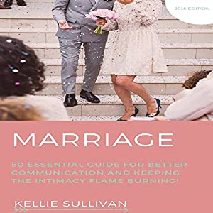 Marriage: 50 Essential Guides for Better Communication and Keeping the Intimacy Flame Burning! Audiobook