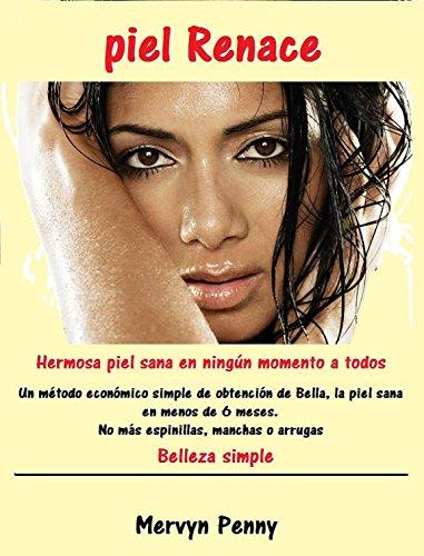 piel Renace: Una piel hermosa y saludable en muy poco tiempo. Un método simple