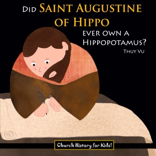 Did Saint Augustine of Hippo Ever Own a Hippopotamus? (Church History for Kids) (Volume - For Saint Augustine Kids
