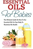 Essential Oils For Babies: The Ultimate Guide On How To Use Essential Oils For Your Baby To Maximize His Health