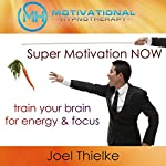 Super Motivation Now, Train Your Brain for Energy and Focus with Self-Hypnosis, Meditation and Affirmations | Joel Thielke