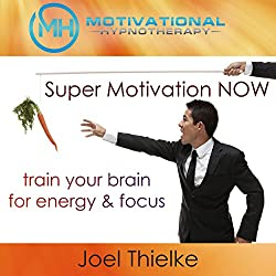 Super Motivation Now, Train Your Brain for Energy and Focus with Self-Hypnosis, Meditation and Affirmations