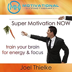 Super Motivation Now, Train Your Brain for Energy and Focus with Self-Hypnosis, Meditation and Affirmations Speech