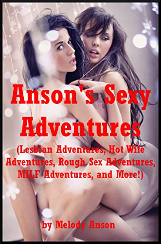 Anson's Sexy Adventures (Lesbian Adventures, Hot Wife Adventures, Rough Sex Adventures, MILF Adventures, and More!): Five Explicit Erotica Stories