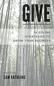 GIVE: 16 Giving Strategies To Grow Your Business, Increase Sales and Network More Effectively by [Rathling, Sam , Misner, Beth, Whyte, Iain, Foerster, Julia , Itzkowich, Rick]