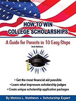 How to Win College Scholarships:  A Guide for Parents in 10 Easy Steps: 2016 3rd Edition by [Matthews, Monica]