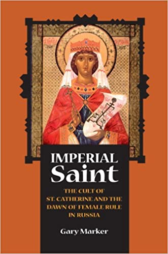 Imperial Saint: The Cult of St. Catherine and the Dawn of Female Rule in Russia