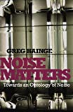 "Greg Hainge, ""Noise Matters: Towards an Ontology of Noise"" (Bloomsbury Academic, 2013)"