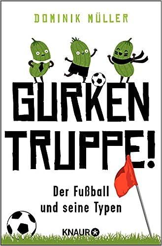 Gurkentruppe Der Fussball Und Seine Typen Amazon De Muller Dominik Bucher