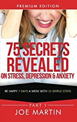 75 Secrets Revealed on Stress, Depression & Anxiety: Be Happy 7 Days A Week With 15 Simple Steps