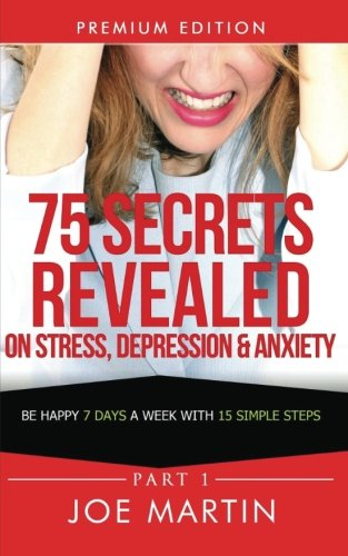 75 Secrets Revealed on Stress, Depression & Anxiety: Be Happy 7 Days A Week With 15 Simple Steps (10 Mins A Day) (Volume 1) ebook