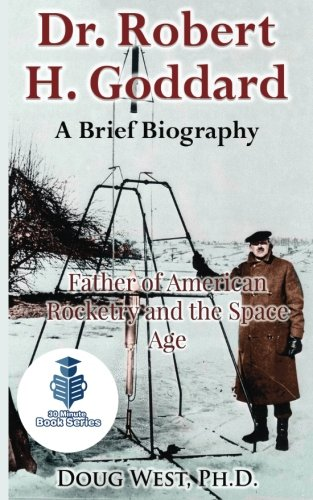 Dr. Robert H. Goddard - A Brief Biography: Father of American Rocketry and the Space Age (30 Minute Book Series) (Volume 21)