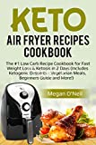 Keto Air Fryer Recipes Cookbook: The #1 Low Carb Recipe Cookbook for Fast Weight Loss & Ketosis in 2 Days (Includes Ketogenic Desserts - Vegetarian Meals, Beginners Guide and More!)