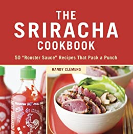 "The Sriracha Cookbook: 50 ""Rooster Sauce"" Recipes that Pack a Punch by [Clemens, Randy]"