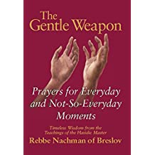 The Gentle Weapon: Prayers for Everyday and Not-So-Everyday Moments—Timeless Wisdom from the Teachings of the Hasidic Master, Rebbe Nachman of Breslov