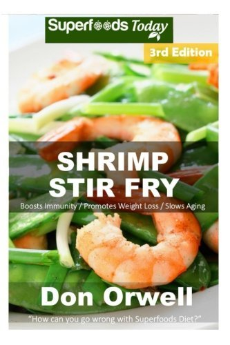 Shrimp Stir Fry: Over 60 Quick & Easy Gluten Free Low Cholesterol Whole Foods Recipes full of Antioxidants & Phytochemicals (Volume 3) by Don Orwell