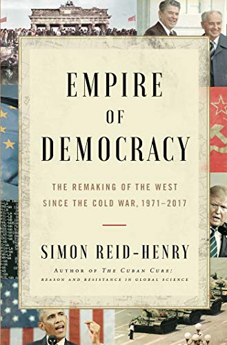 (Empire of Democracy: The Remaking of the West Since the Cold War, 1971-2017)