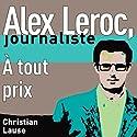 À tout prix [At All Costs]: Alex Leroc, journaliste Hörbuch von Christian Lause Gesprochen von: Christian Lause