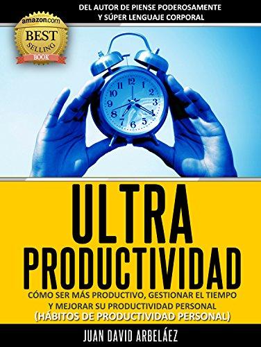 Ultraproductividad : Cómo Ser Más Productivo, Administrar El Tiempo y Mejorar Su Productividad (Deje