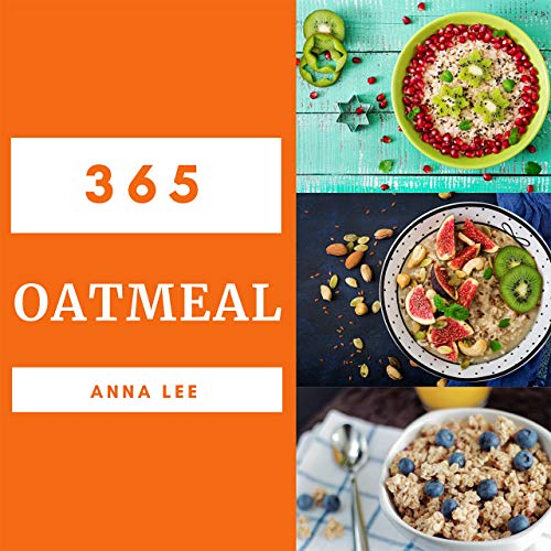 Oatmeal 365: Enjoy 365 Days With Amazing Oatmeal Recipes In Your Own Oatmeal Cookbook! [Book 1] by Anna Lee