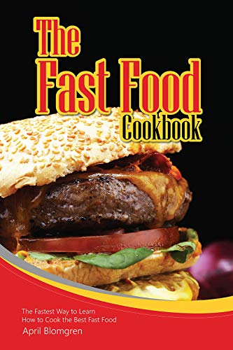 The Fast Food Cookbook: The Fastest Way to Learn How to Cook the Best Fast Food by April Blomgren