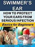 Swimmer's Ear: How to Protect Your Ears From Serious Infection: Basics for Beginners (Health Matters Book 11)