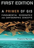 img - for A Primer of GIS, First Edition: Fundamental Geographic and Cartographic Concepts book / textbook / text book
