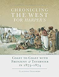 Chronicling the West for Harper's: Coast to Coast with Frenzeny & Tavernier in 1873–1874 (The Charles M. Russell Center Series on Art and Photography of the American West)