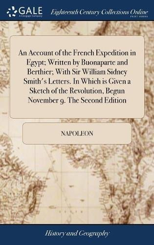 An Account of the French Expedition in Egypt; Written by Buonaparte and Berthier; With Sir William Sidney Smith's Letters. In Which is Given a Sketch ... Begun November 9. The Second Edition