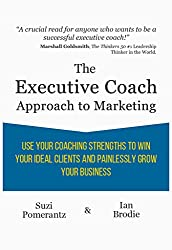 The Executive Coach Approach To Marketing: Use Your Coaching Strengths To Win Your Ideal Clients And Painlessly Grow Your Business