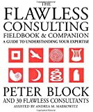 The Flawless Consulting Fieldbook and Companion : A Guide Understanding Your Expertise