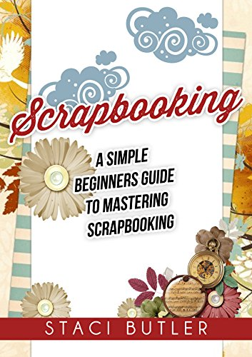 Scrapbooking: A Simple Beginners Guide To Mastering Scrapbooking