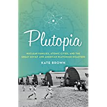 Plutopia: Nuclear Families, Atomic Cities, and the Great Soviet and American Plutonium Disasters