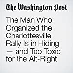 The Man Who Organized the Charlottesville Rally Is in Hiding — and Too Toxic for the Alt-Right | Kristine Phillips