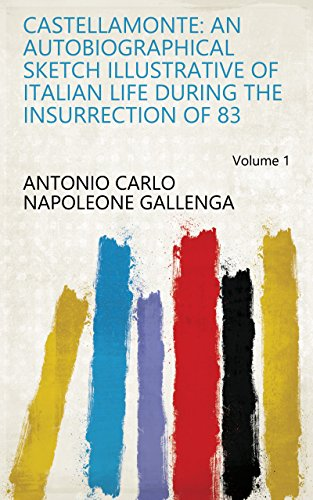 Castellamonte: An Autobiographical Sketch Illustrative of Italian Life During the Insurrection of 83 Volume 1
