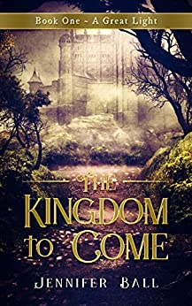 The Kingdom to Come: Book 1 - A Great Light: (A Young Adult Historical Christian Fantasy) by [Ball, Jennifer]