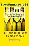 Glass Bottle Crafts 3.0: Tips, Tools and Creative