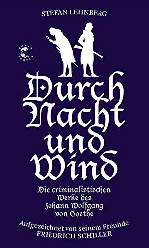 Goethe und Schiller ermitteln / Durch Nacht und Wind: Die criminalistischen Werke des Johann Wolfgang von Goethe. Aufgezeichnet von seinem Freunde Friedrich Schiller