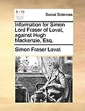 Information for Simon Lord Fraser of Lovat, Against Hugh MacKenzie, Esq, Simon Fraser Lovat, 1170363865